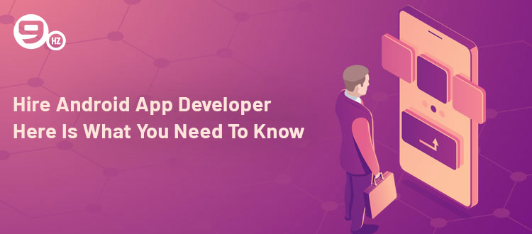 Hire Android App Developer: Here Is What You Need To Know