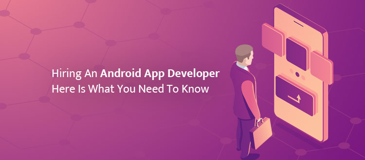 Hiring An Android App Developer: Here Is What You Need To Know