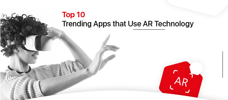 Top 10 Trending Apps that Use AR Technology