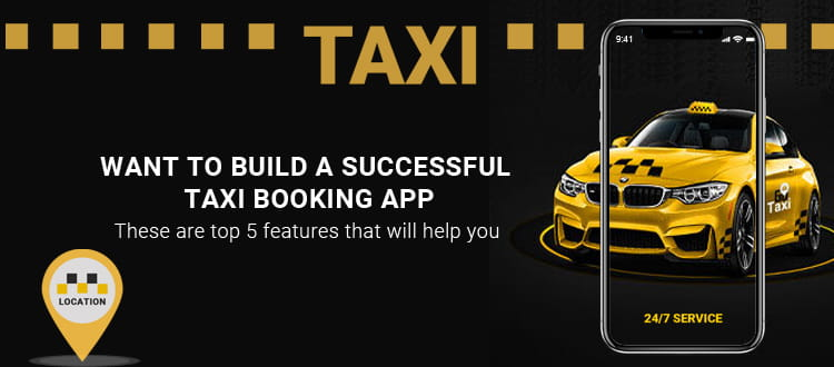 Want to Build a Successful Taxi Booking App? These are Top 5 Features that will help you