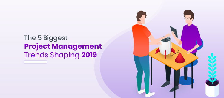 The 5 Biggest Project Management Trends Shaping 2019