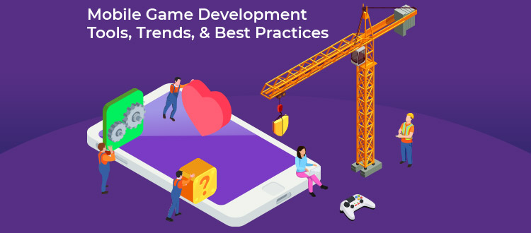 Mobile Game Development: Tools, Trends, & Best Practices