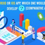 Android or iOS App, Which One Would You Develop? Rock Solid Comparative Analysis Report