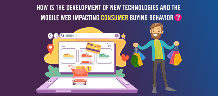 How is The Development of New Technologies and the Mobile, Web Impacting Consumer Buying Behavior?