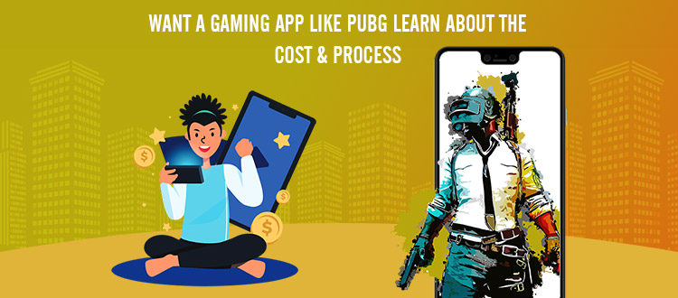 Want a Gaming App Like PUBG? Learn About The Cost and Process