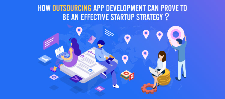 How Outsourcing App Development Can Prove to Be an Effective Startup Strategy?