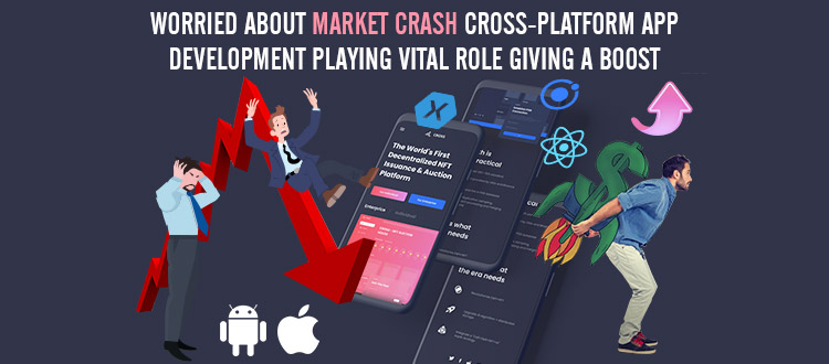 Worried About Market Crash? Cross-Platform App Development Playing Vital Role Giving a Boost to Your Business