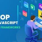 9 Top JavaScript Frameworks for Mobile App and Web Development in 2022